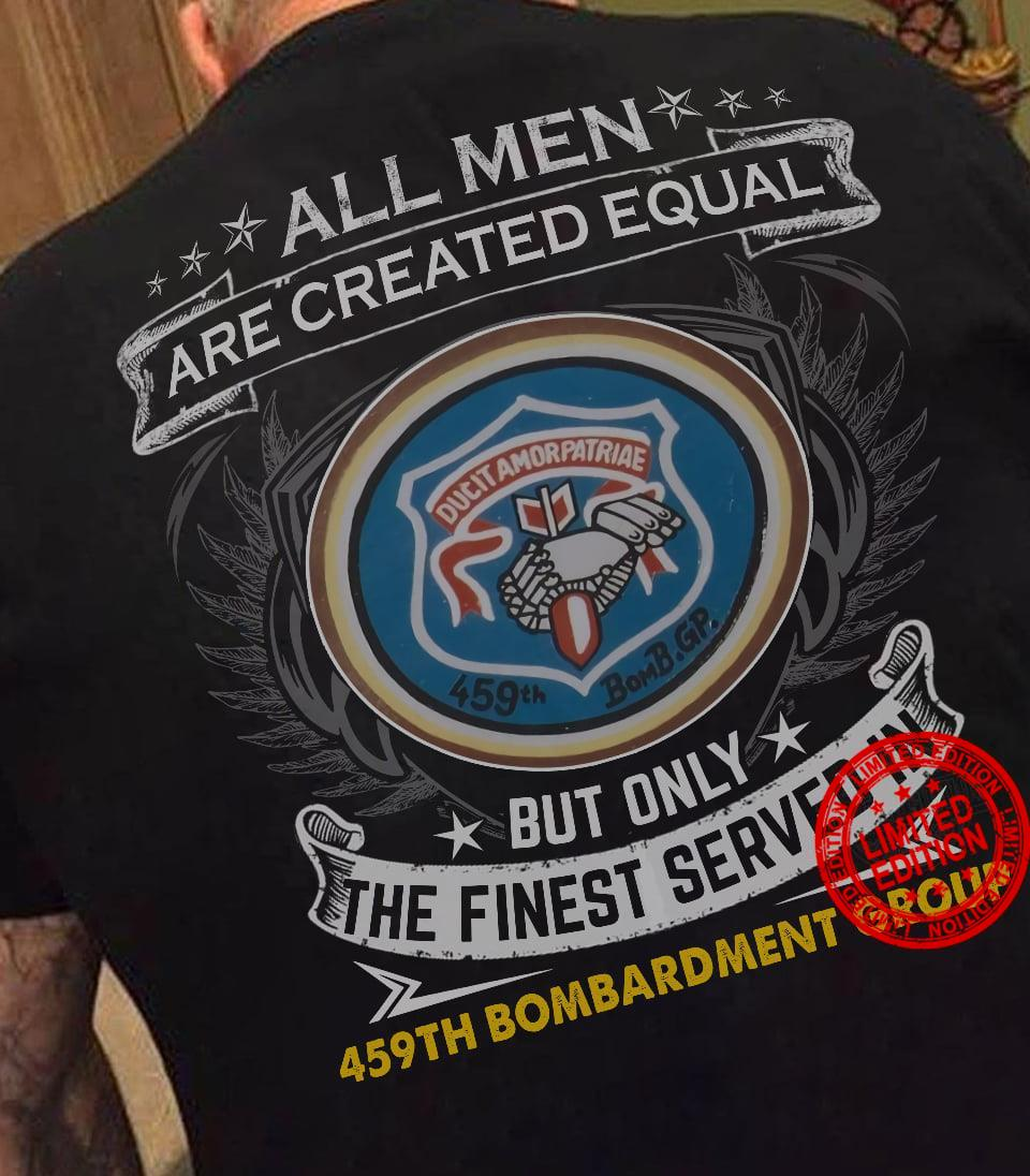 All Men Are Created Equal But Only The Finest Served In 459th Bombardment Group Shirt