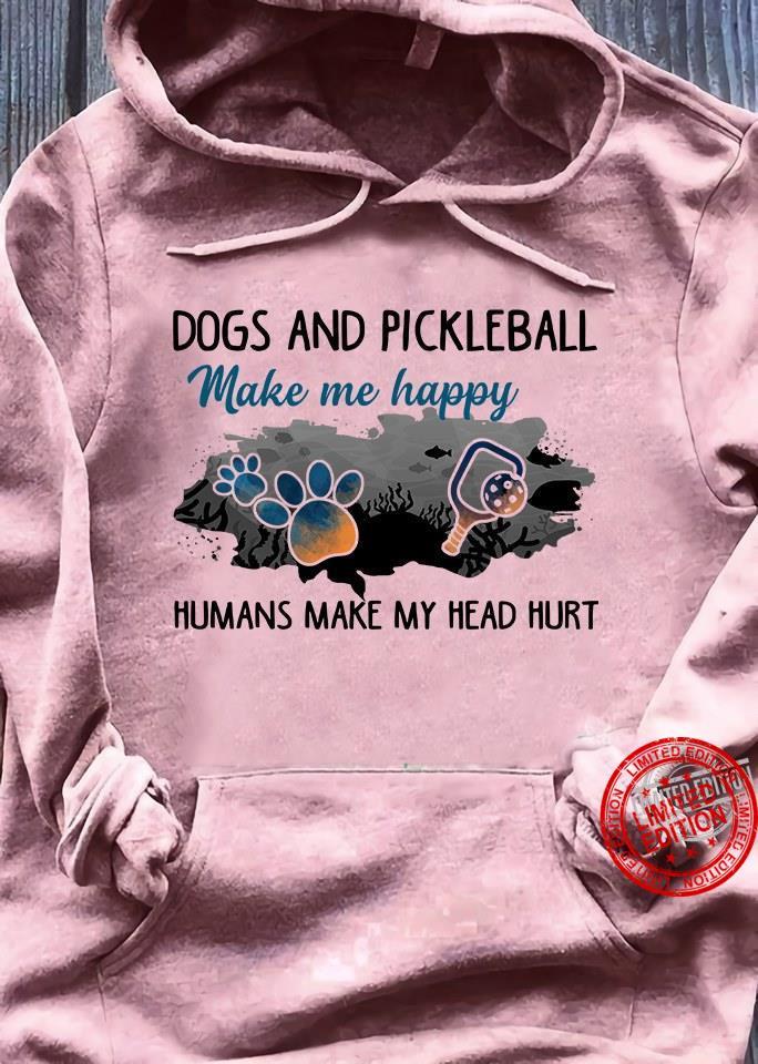 Dogs And Pickleball Make Happy Human Make My Head Hurt Shirt