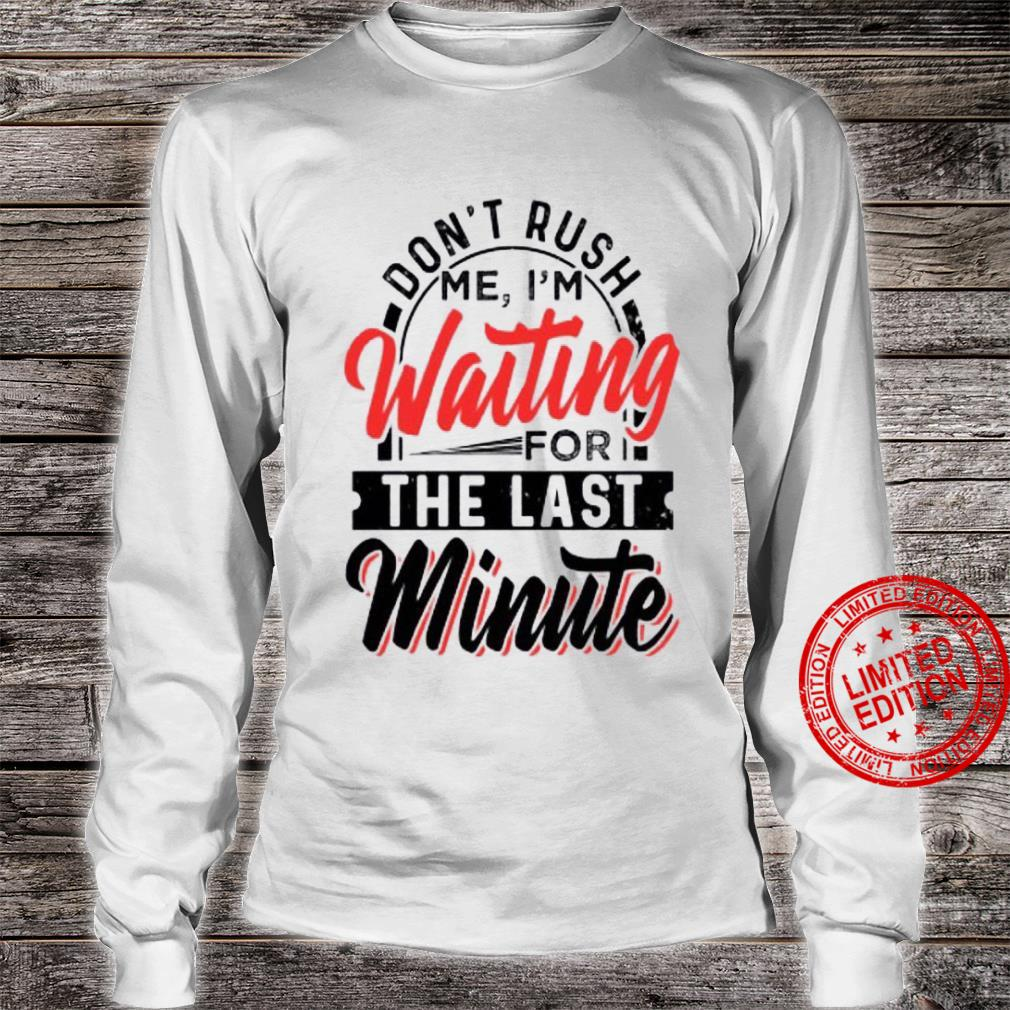 Don't Rush Me I'm Waiting For The Last Minute Shirt long sleeved
