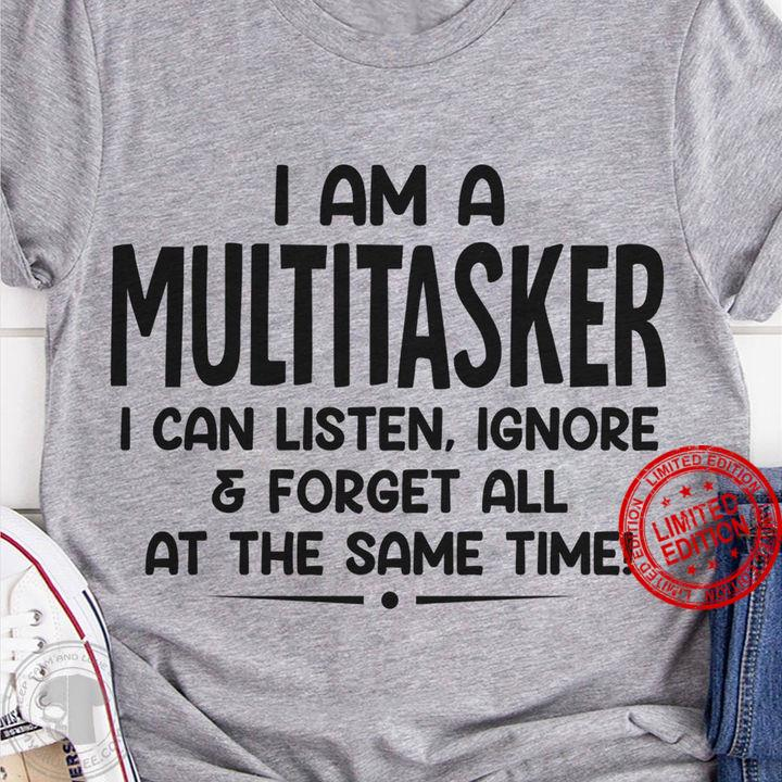I Am A Multitasker I Can Listen Ignore Forget All At The Same Time Shirt