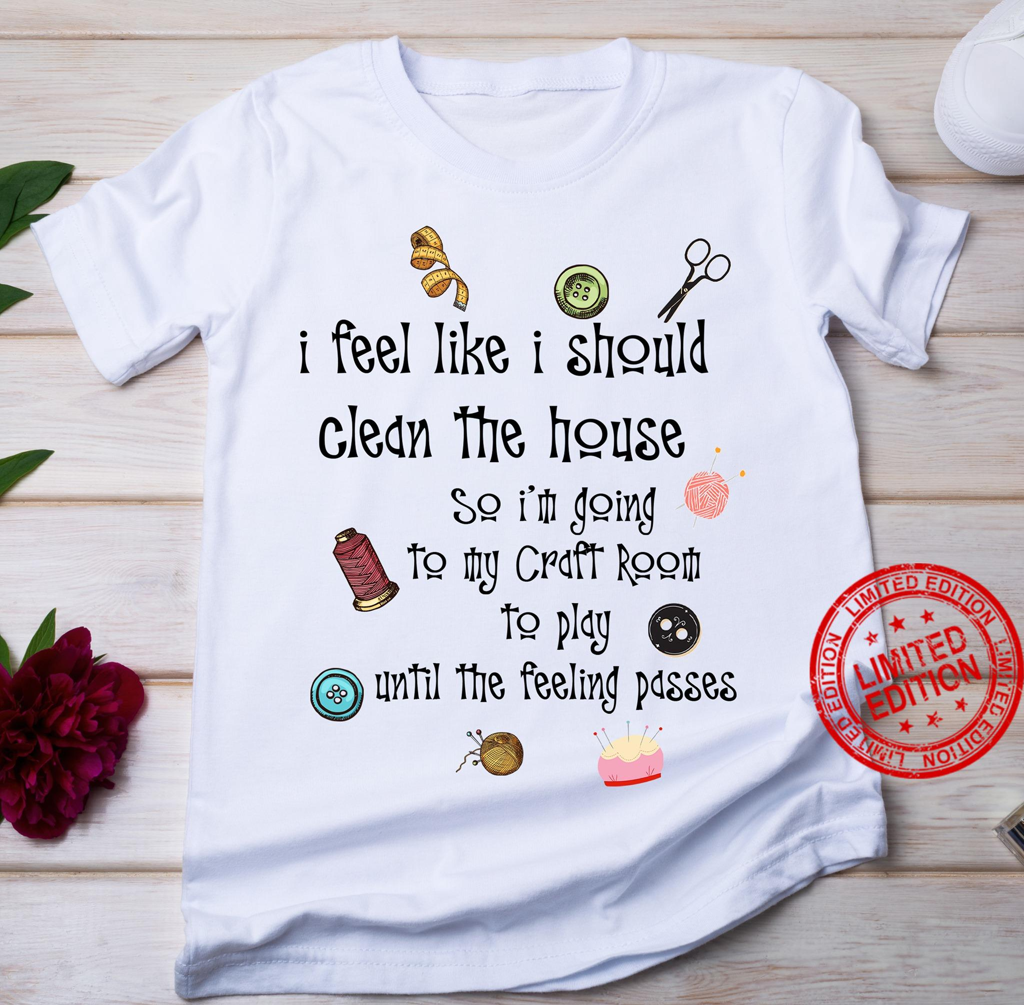 I Feel Like I Should Clean The House So I'm Going To My Craft Room To Play Until The Feeling Passes Shirt
