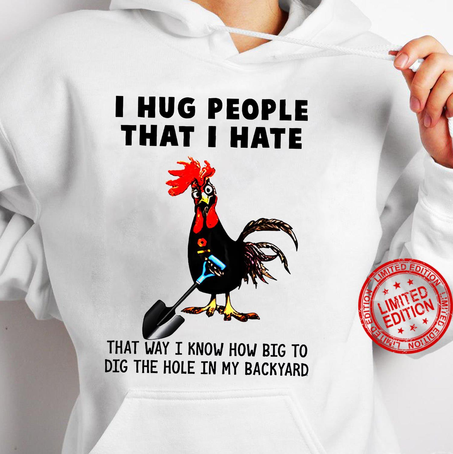 I Hug People That I Hate That Way I Know How Big To Dig The Hole In My Backyard Shirt hoodie