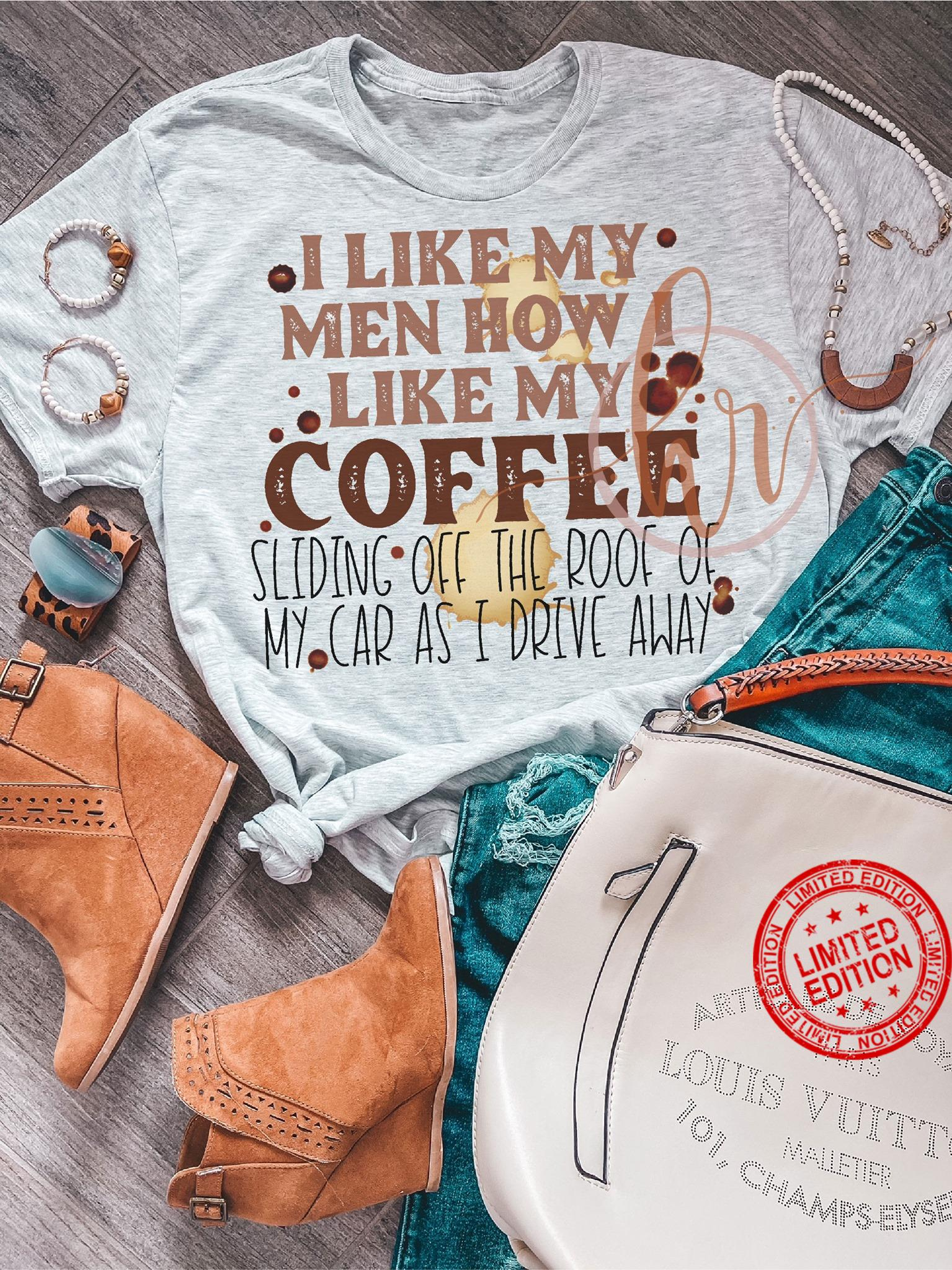 I Like My Men How I Like My Coffee Sliding Off The Roof Of My Car As I Drive Away Shirt