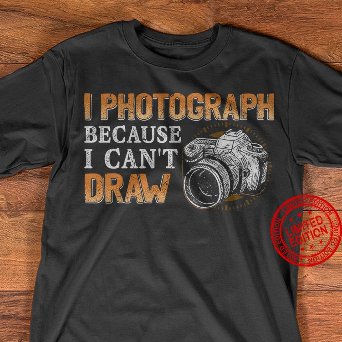I Photograph Because I Can't Draw Shirt