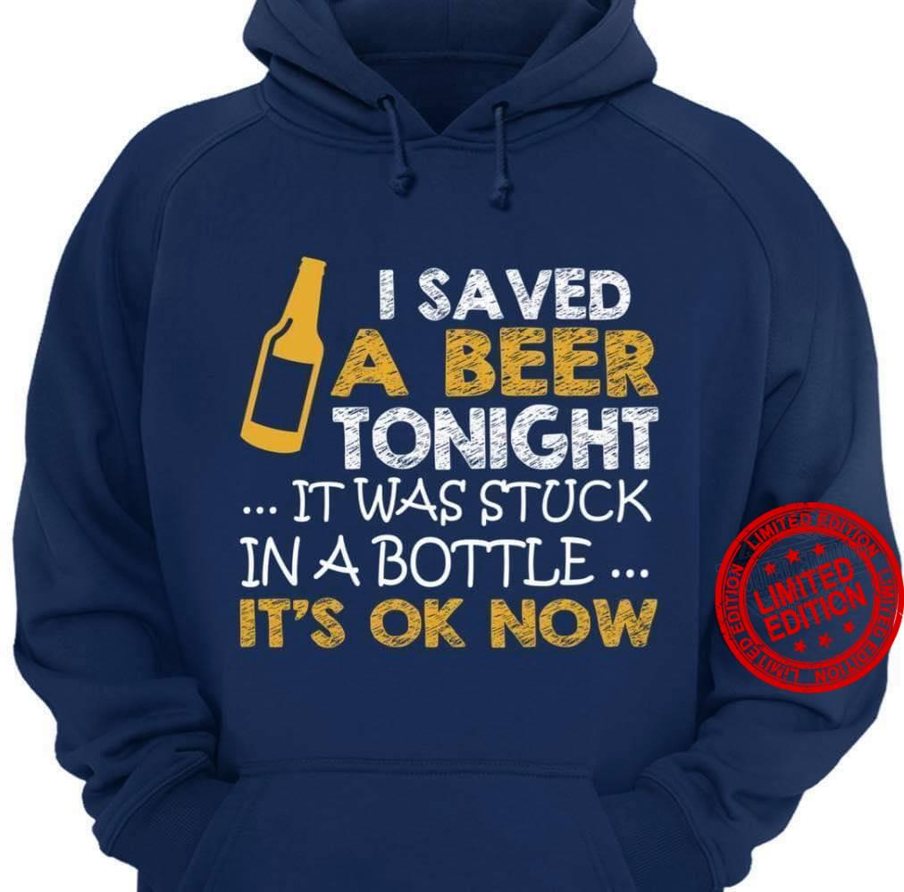 I Saved A Beer Tonight It Was Stuck In A Bottle It's Ok Now Shirt