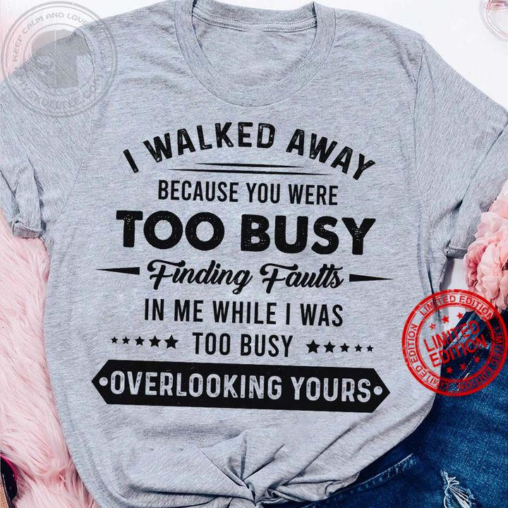 I Walked Away Because You Were Too Busy Finding Faults In Me While I Was Too Busy Shirt