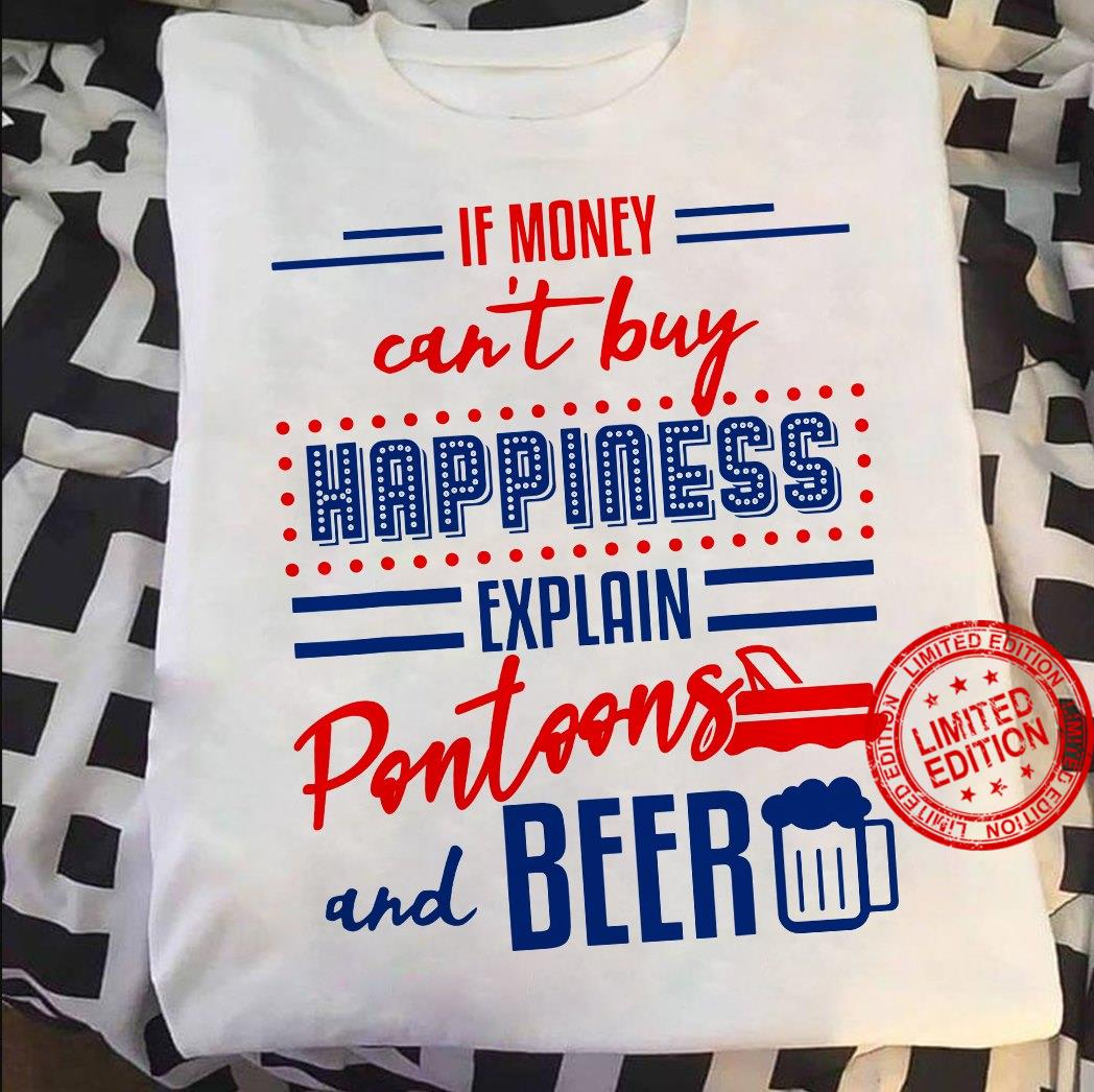 If Money Can't Buy Happiness Explain Pontoons And Beer Shirt