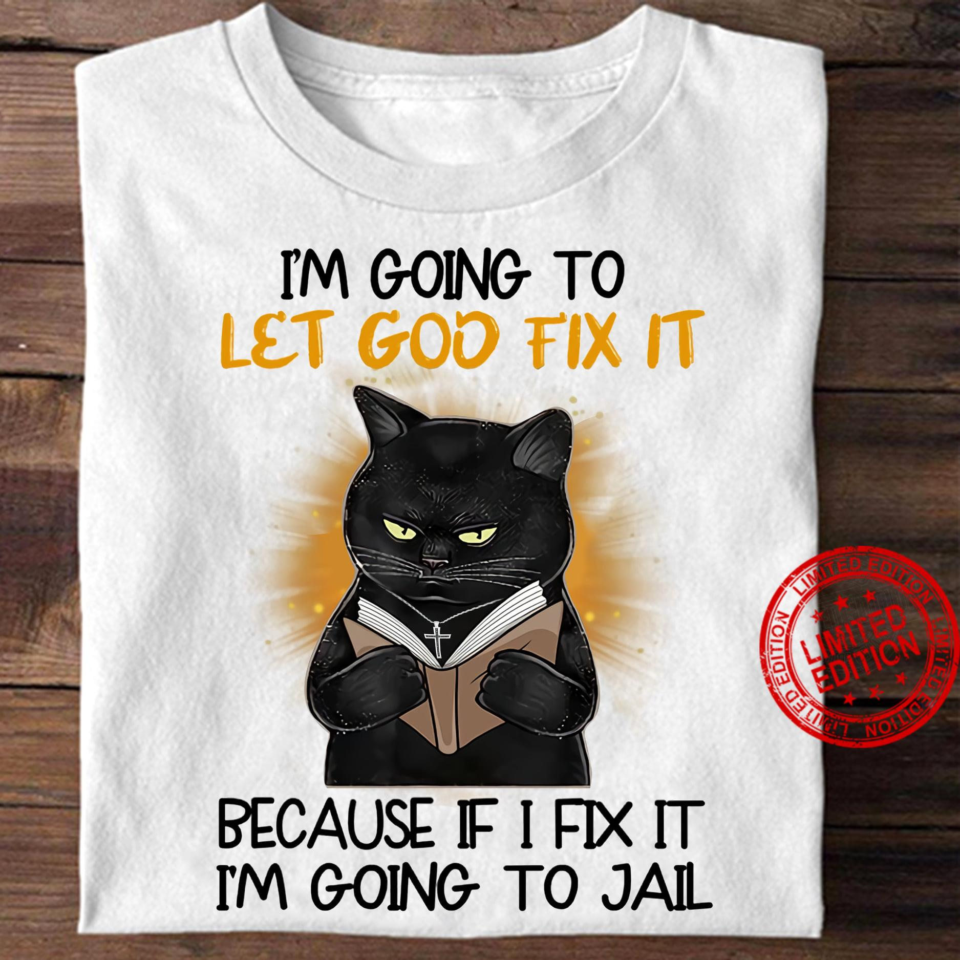 I'm Going To Let God Fix It Because If I Fix It I'm Going To Jail Shirt