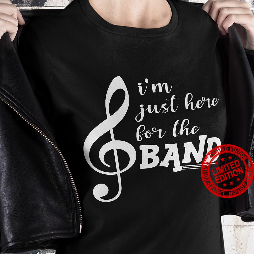 I'm Just Here For The Band Shirt