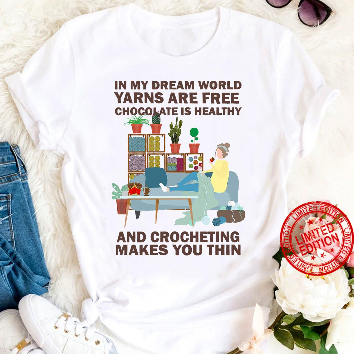 In My Dream World Yarns Are Free Chocolate Is Healthy And Crocheting Makes You Thin Shirt
