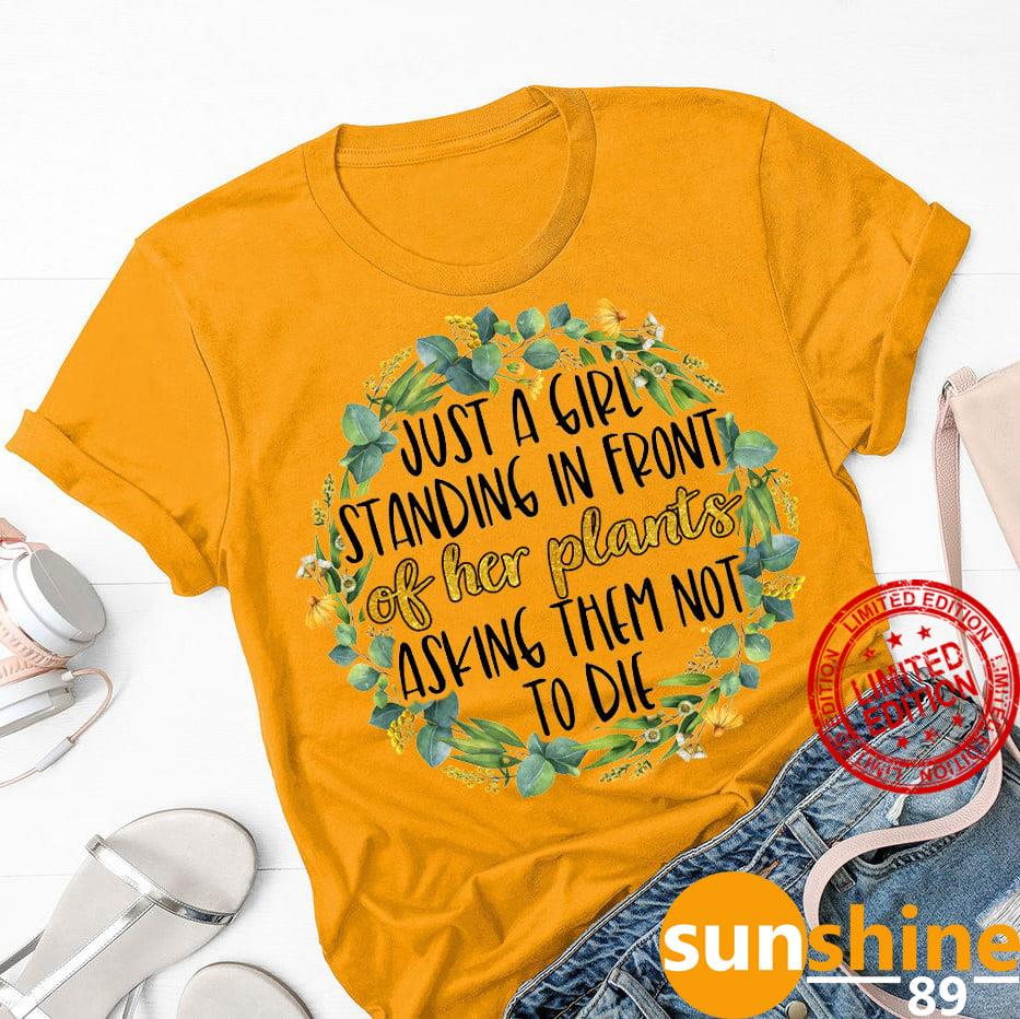 Just A Girl Standing In Front Of Her Plants Asking Them Not To Die Shirt
