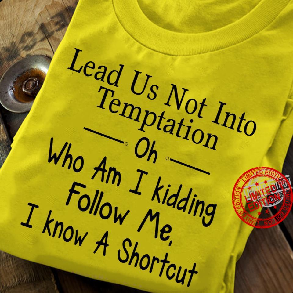 Lead Us Not Into Temptation Oh Who Am I Kidding Follow Me I Know A Shortcut Shirt