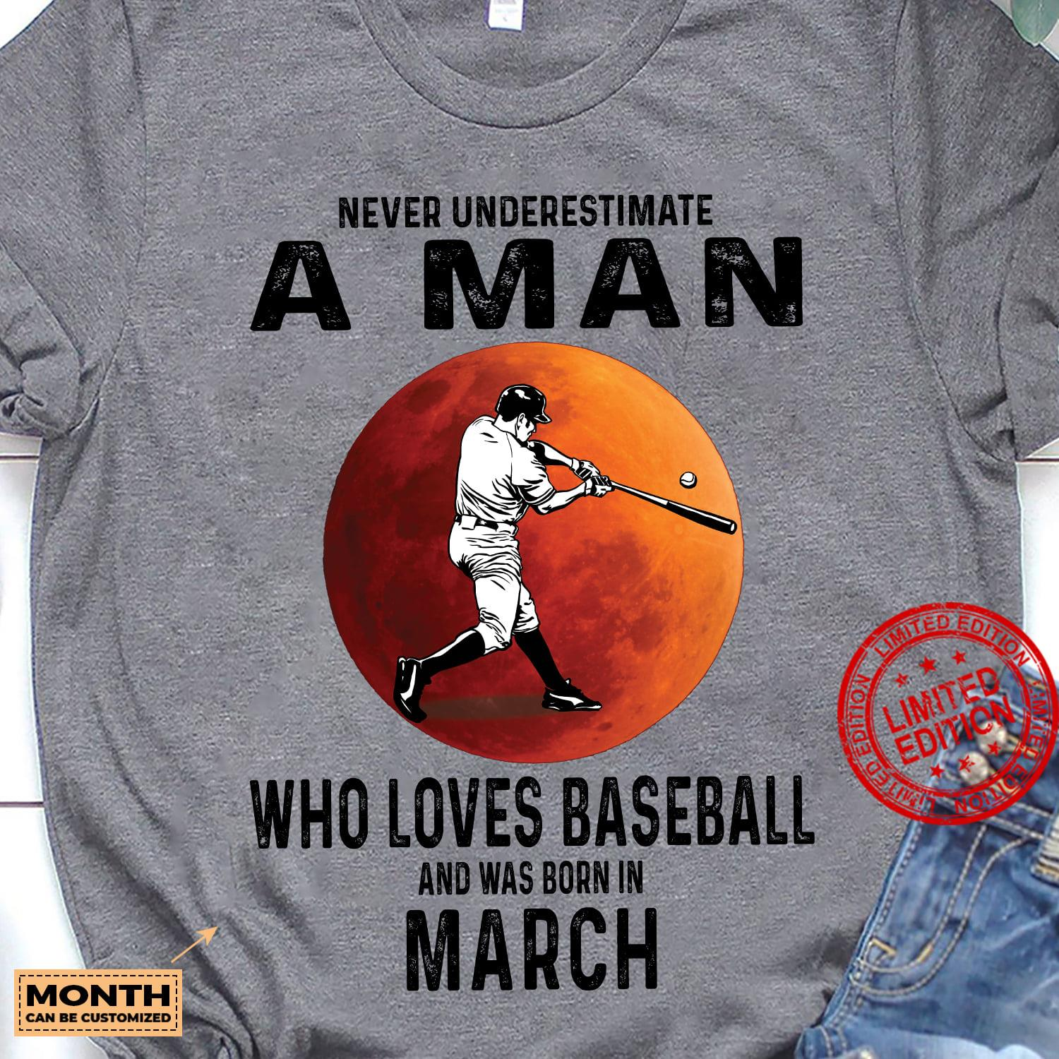 Never Underestimate A Man Who Loves Baseball And Was Born In March Shirt