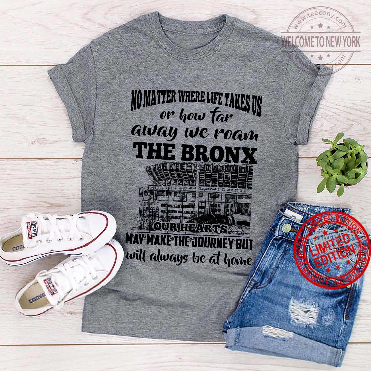 No Matter Where Life Takes Us Or How Far Away We Roam The Bronx Our Hearts May Make The Journey But Will Always Be At Home Shirt