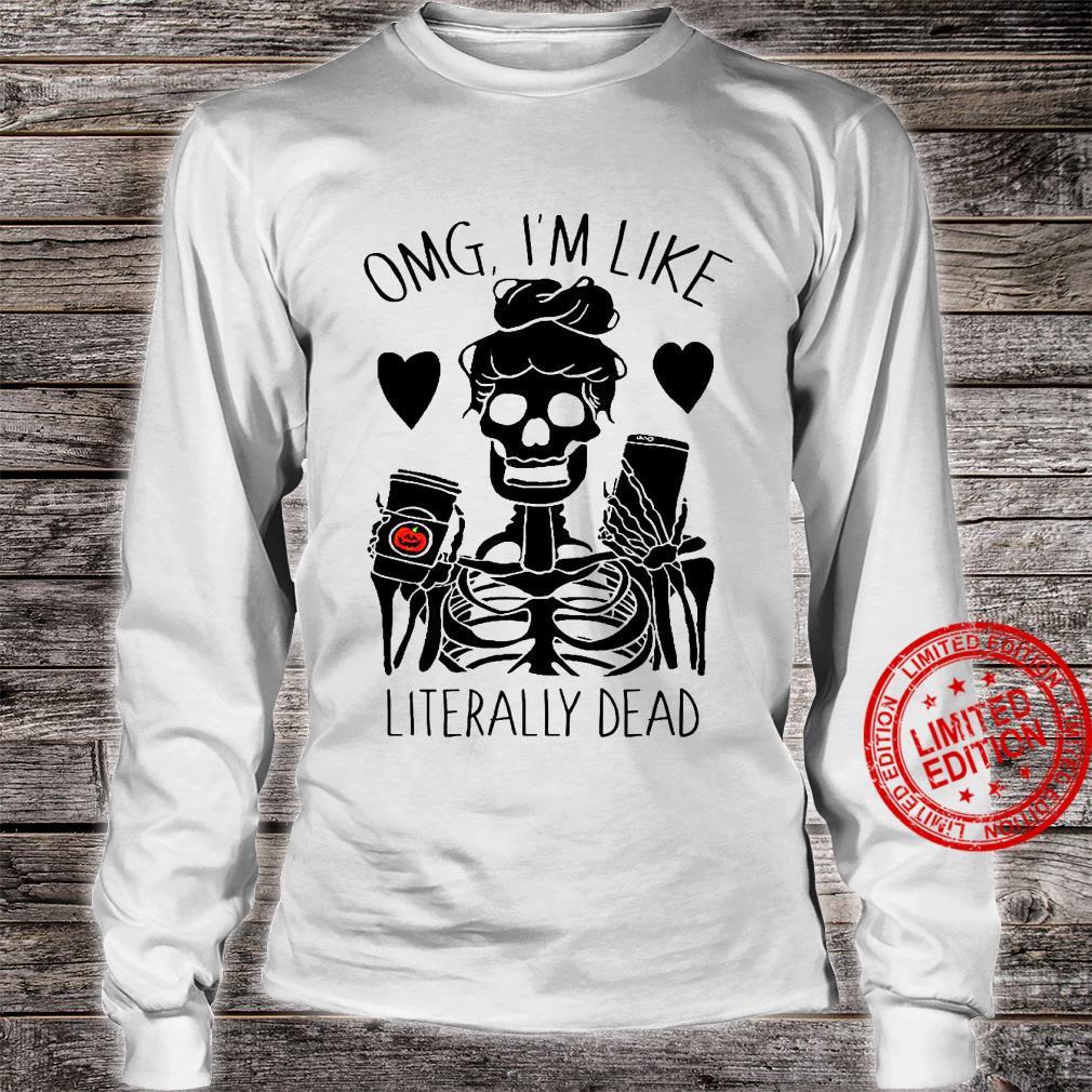 OMG I'm Like Literally Dead Shirt long sleeved