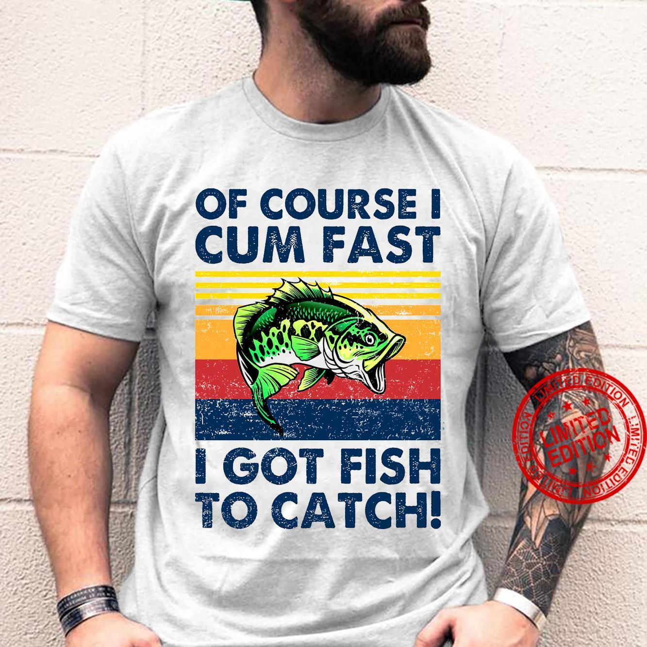 Of Course I Cum Fast I Got Fish To Catch Shirt