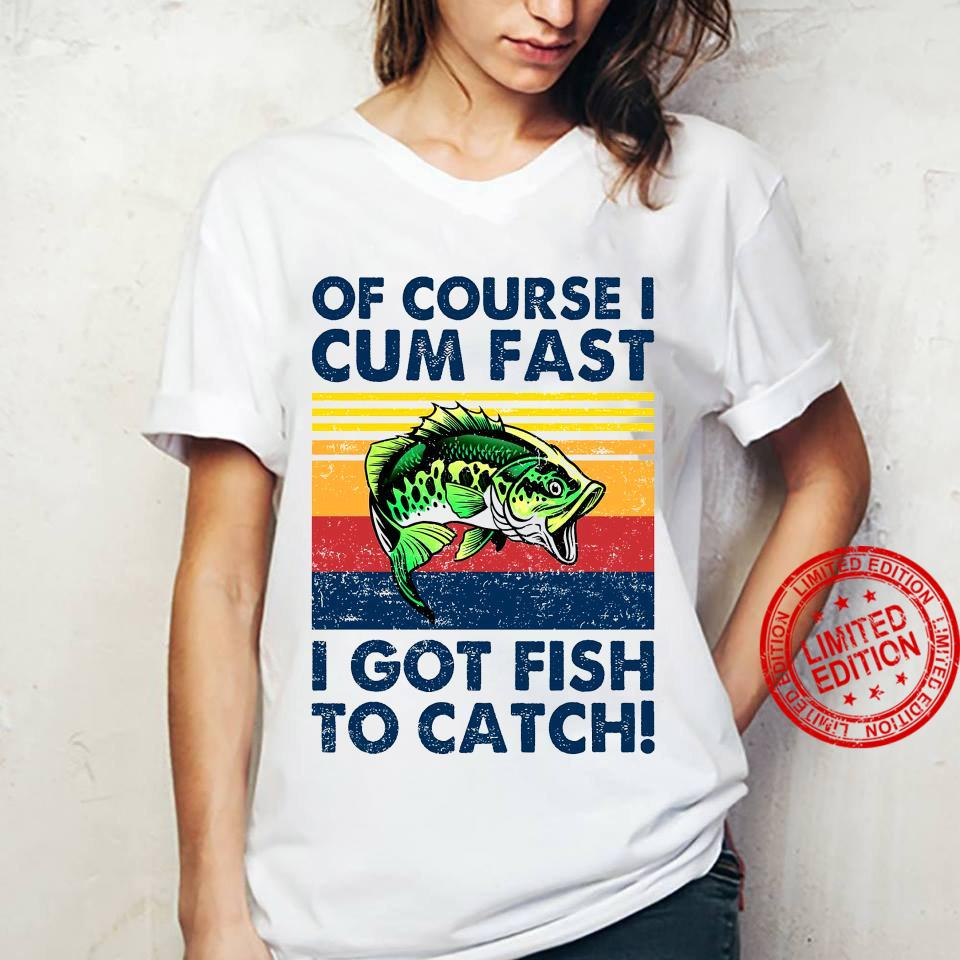 Of Course I Cum Fast I Got Fish To Catch Shirt ladies tee