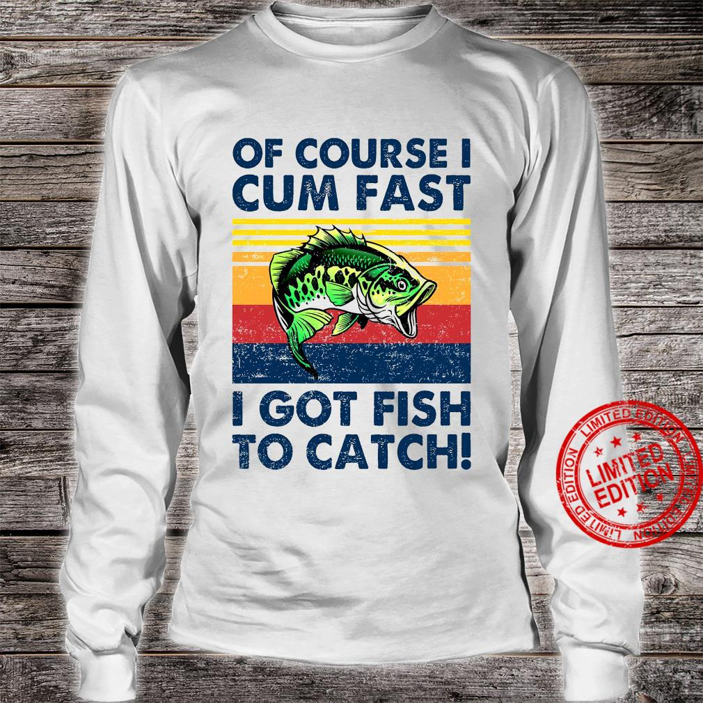 Of Course I Cum Fast I Got Fish To Catch Shirt long sleeved