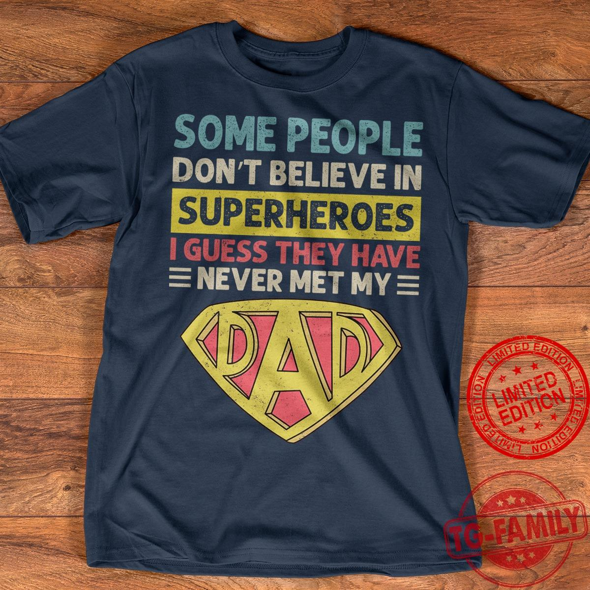 Some People Don't Believe In Superheroes I Guess They Have Never Met My Dad Shirt