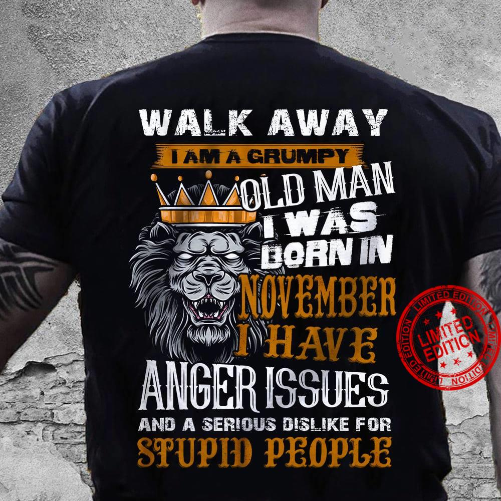 Walk Away I Am Grumpy Old Man I Was Born In November I Have Anger Issues And A Serious Dislike For Stupid People Shirt