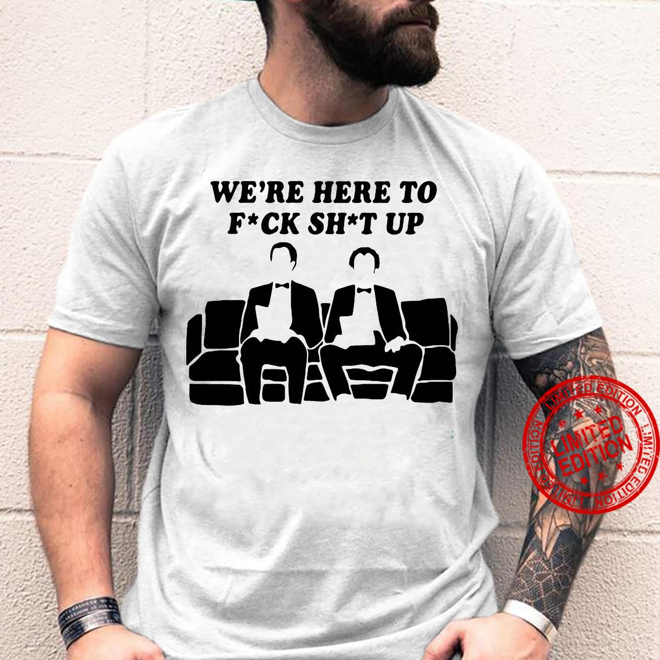 We're Here To Fuck Shit Up Shirt
