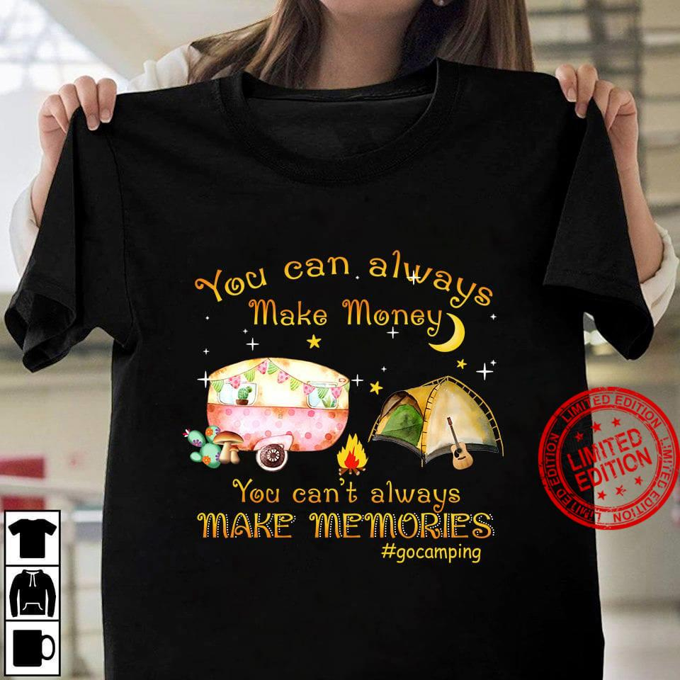 You Can Always Make Money You Can't Always Make Memories Go Camping Shirt
