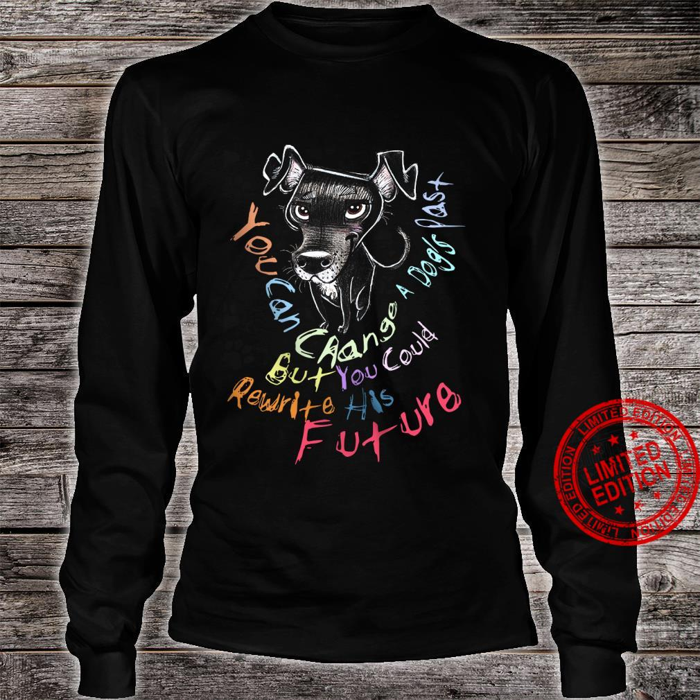 you Can Change A Dog's Past But You Could Rewrite His Future Shirt long sleeved