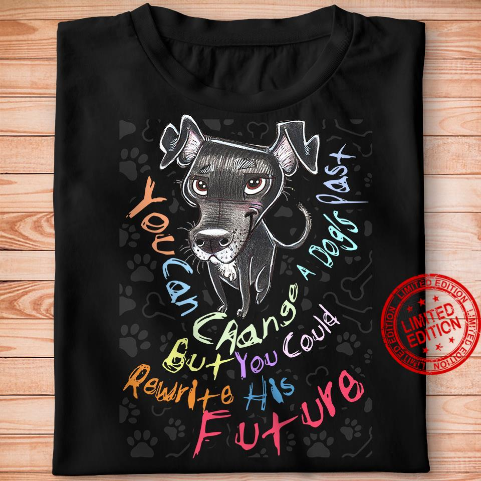 you Can Change A Dog's Past But You Could Rewrite His Future Shirt