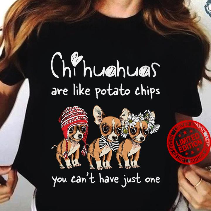 Chihuahuas Are Like Potato Chips You Can't Have Just One Shirt