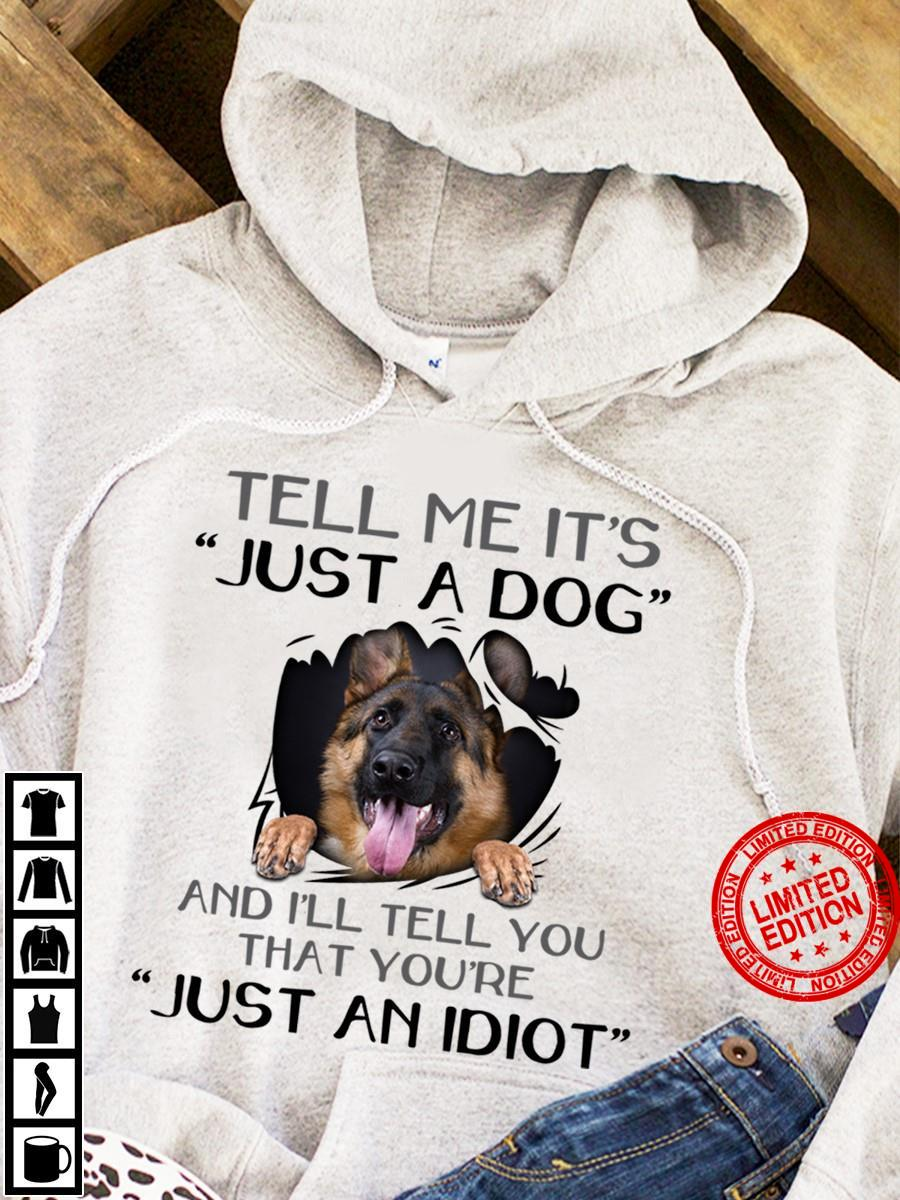 German Shepherd Tell Me It's Just A Dog And I'll Tell You That You're Just An Idiot Shirt