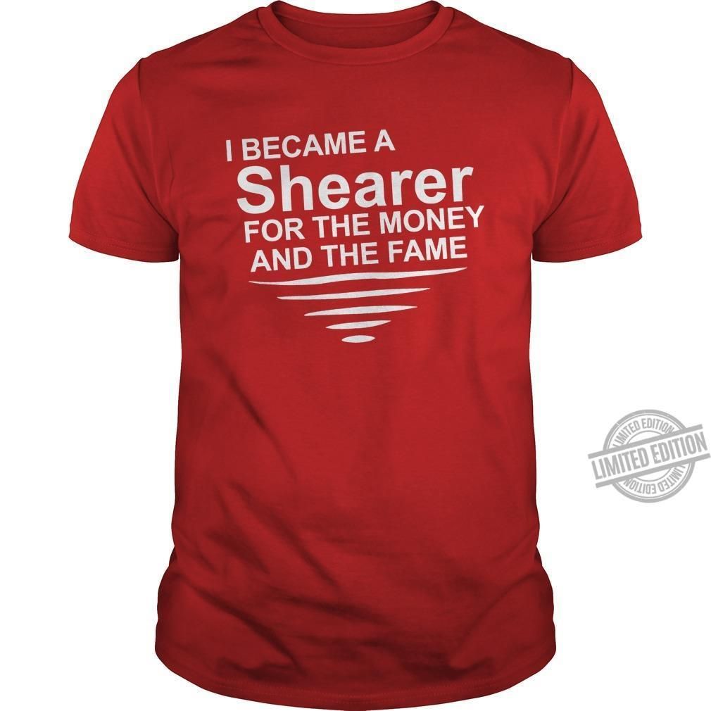 I Became A Shearer For The Money And The Fame Shirt