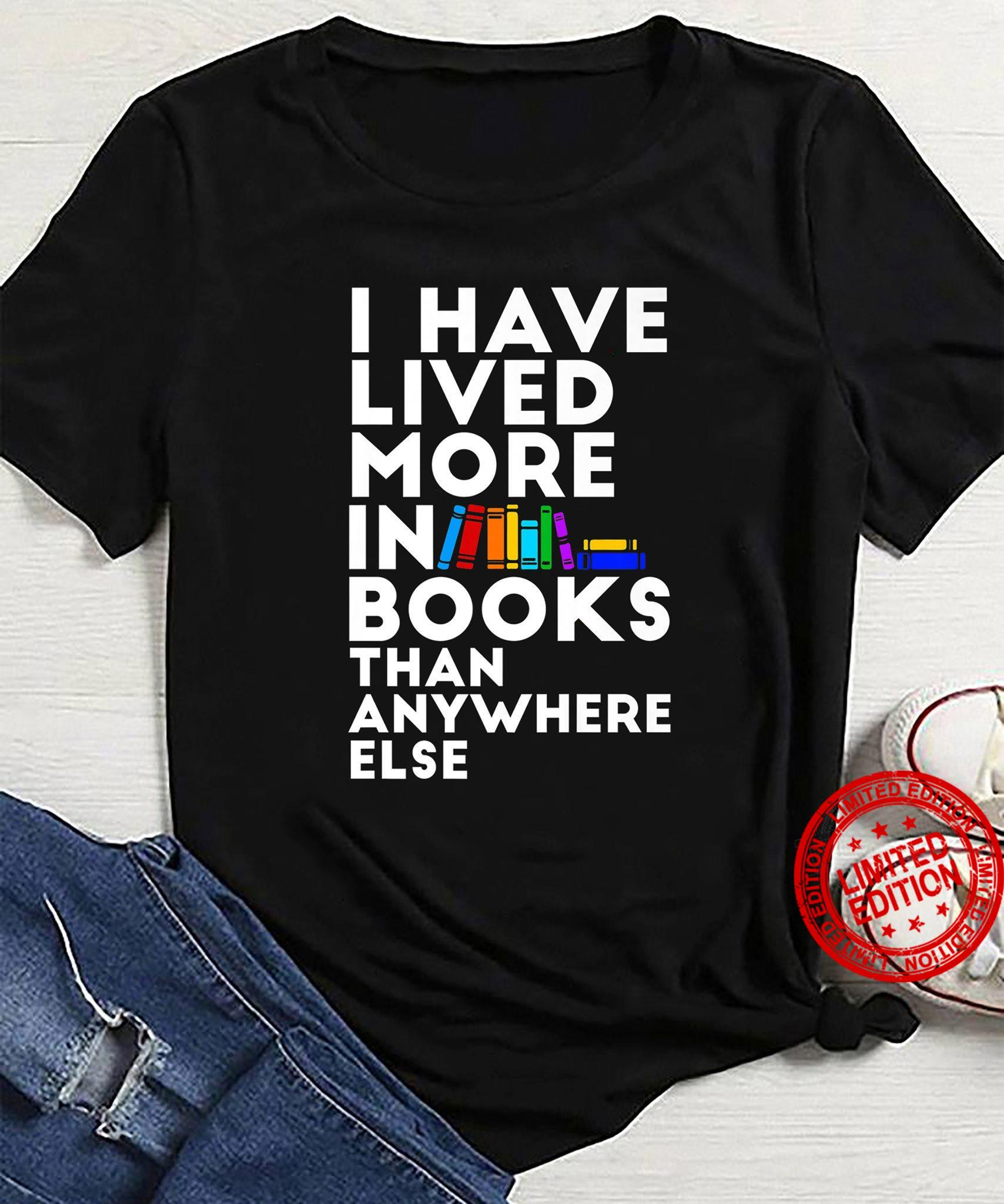 I Have Lived More In books Than Anywhere Else Shirt