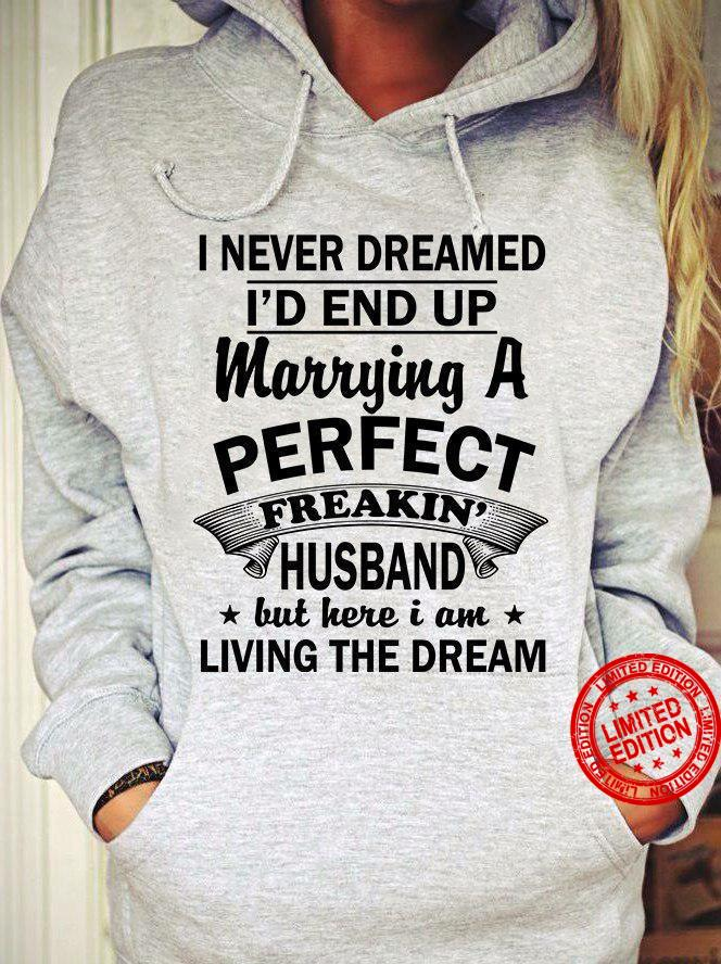 I Never Dreamed I'd End Up Marrying A Perfect Freakin Husband But Here I Am Living The Dream Shirt