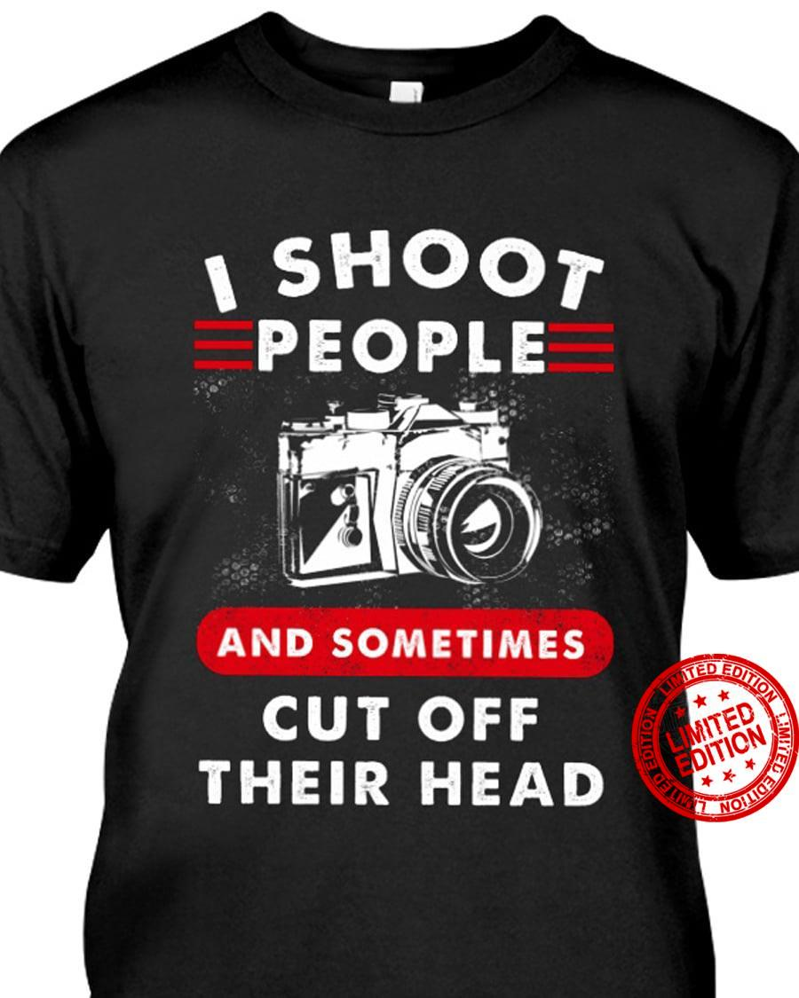 I Shoot People And Sometimes Cut Off Their Head Shirt