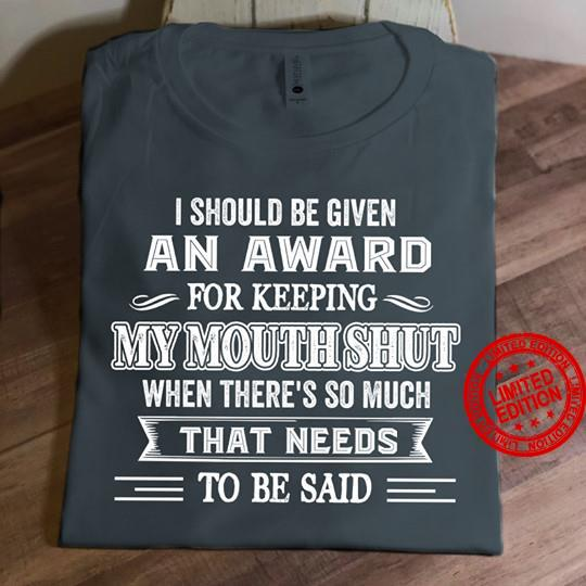 I Should Be Given An Award For Keeping My Mouth Shut When There's So Much That Needs To Be Said Shirt