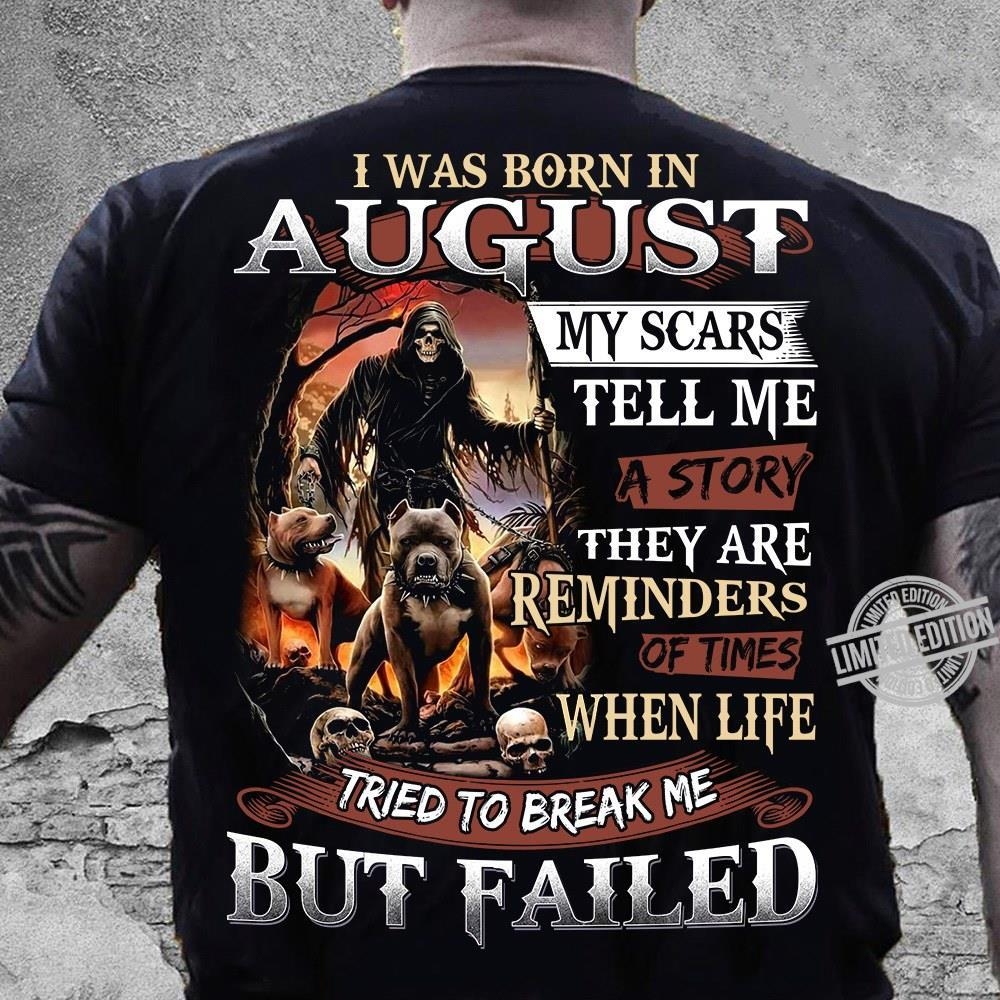 I Was Born In August My Scars Tell Me A Story They Are Reminded Of Time When Life Tried To Break Me But Failed Shirt
