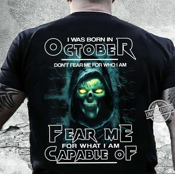 I Was Born In October Don't Fear Me For Who I Am Fear Me For What I Am Capable Of Shirt