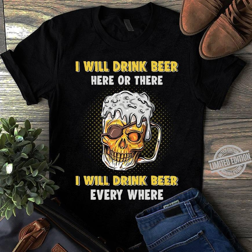 I Will Drink Beer Here Or There I Will Drink Beer Every Where Shirt