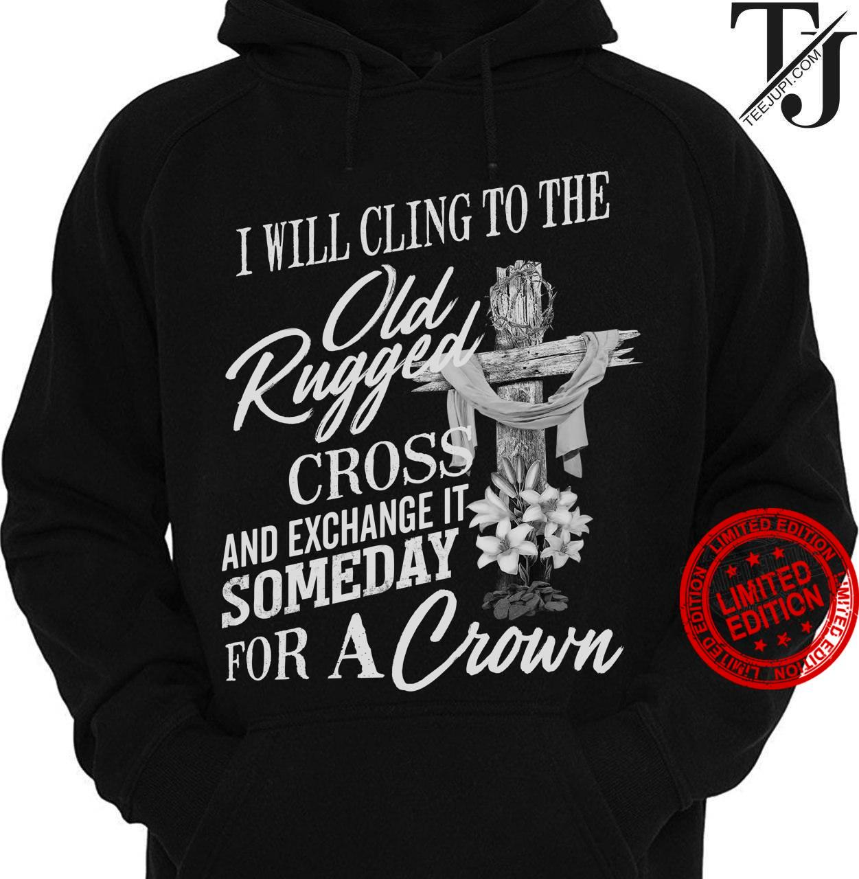 I Will Sling To The Old Rugged Cross And Exchange It Someday For A Crown Shirt