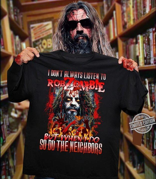 I don't always listen to Rob Zombie but when I do so do the neighbors shirt