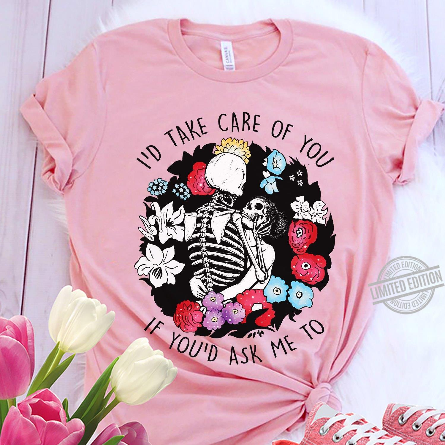 I'd Take Care Of You If You'd Ask Me To Shirt