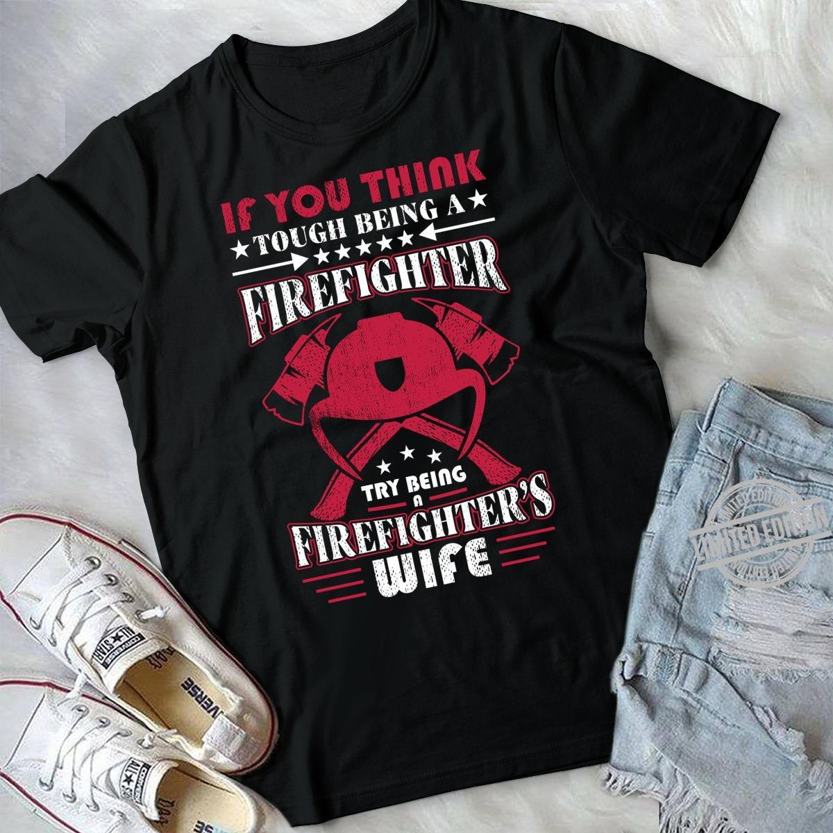 If You Think Tough Being A Firefighter Try Being Firefighter Wife Shirt
