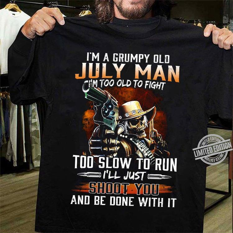 I'm A Grumpy Old July Man I'm Too Old To Fight Too Slow To Run I'll Just Shoot You And Be Done With It Shirt