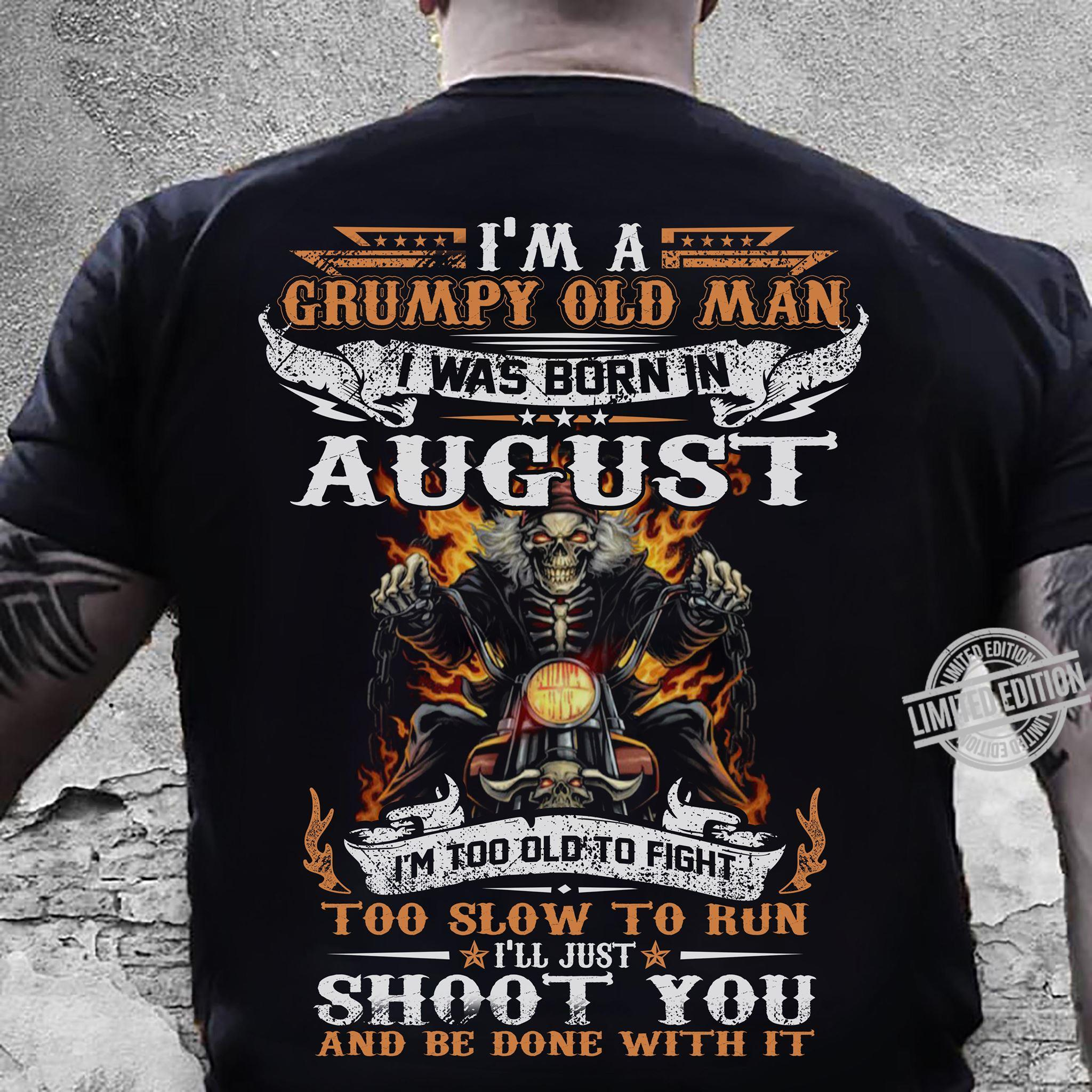 I'm A Grumpy Old Man I Was Born In August I'm Too Old To Fight I'll Just Shoot You And Be Done With It Shirt