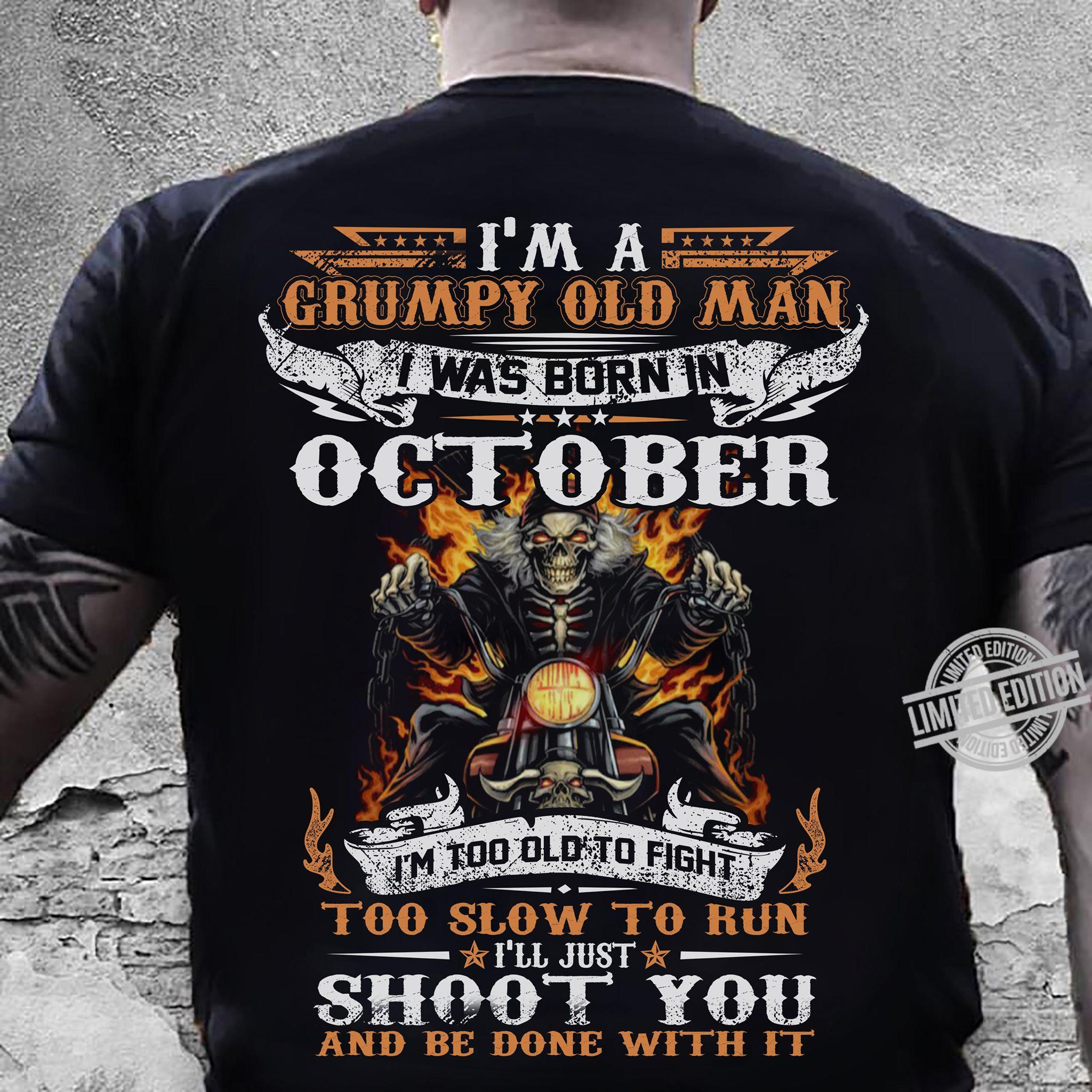 I'm A Grumpy Old Man I Was Born In October I'm Too Old To Fight I'll Just Shoot You And Be Done With It Shirt