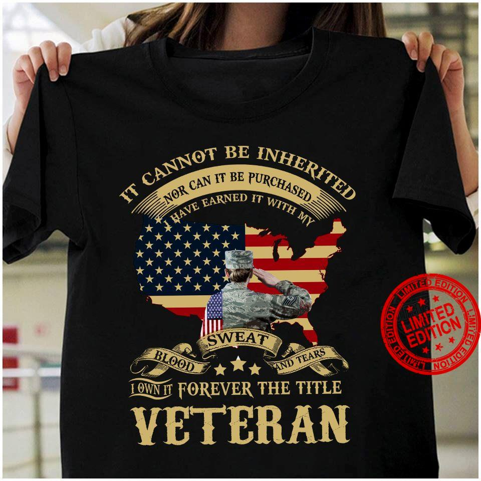It Cannot Be Inherited Nor Can It Be Purchased I Have Earned It With My Blood Weat And Tears Veteran Shirt