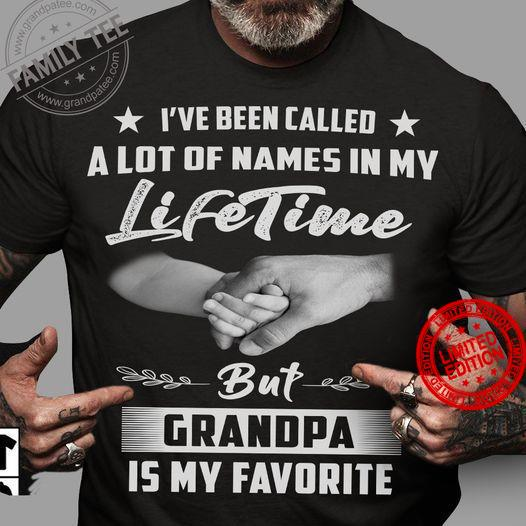 I've Been Caleed A Lot Of Names In My Life Time But Grandpa Is My Favortie Shirt