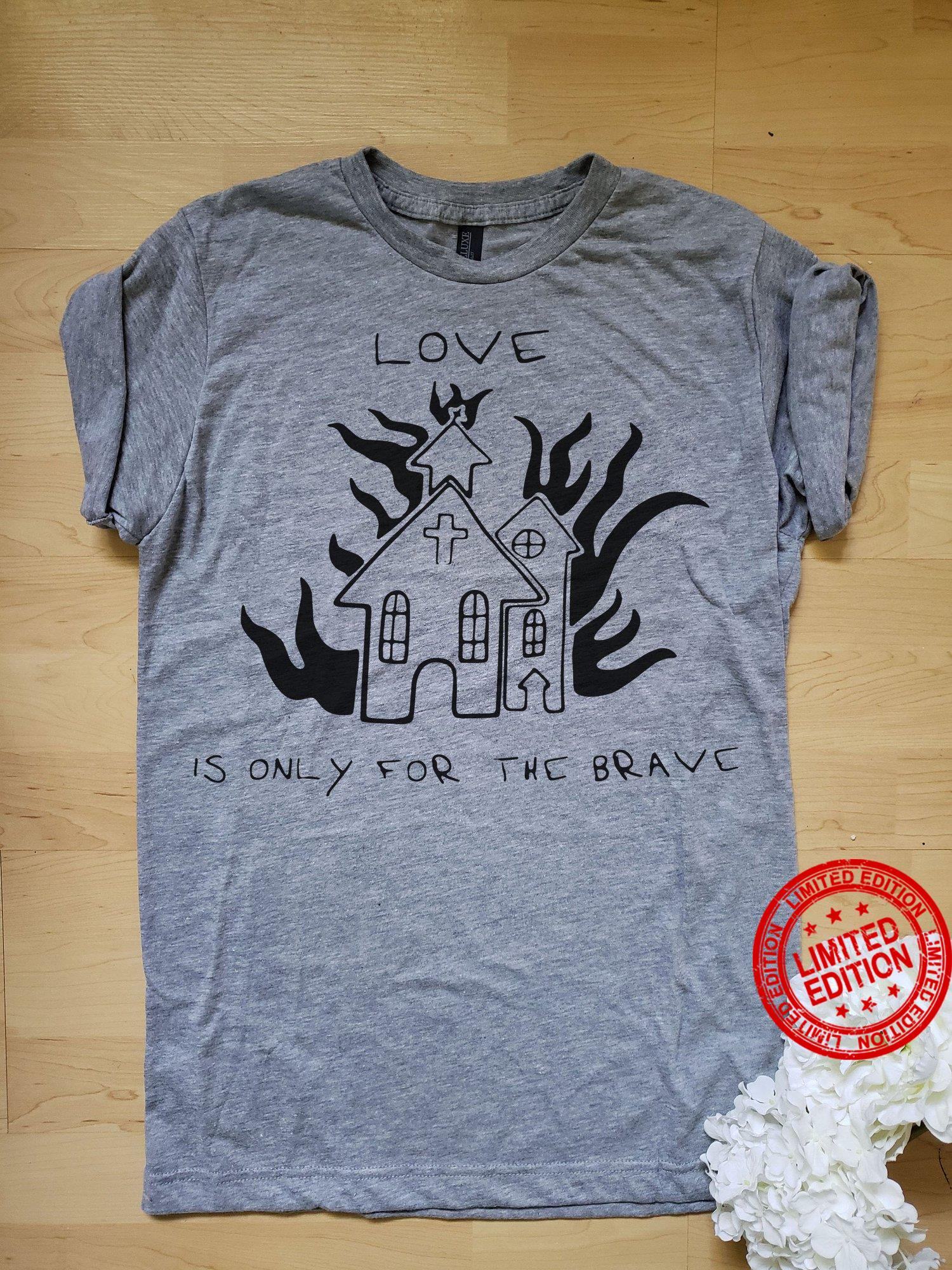 Love Is Only For The Brave Shirt