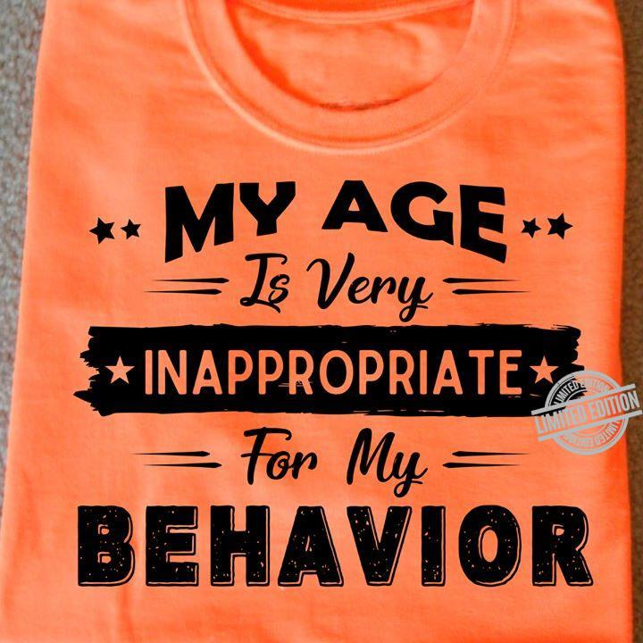 My Age Is Very Inappropriate For My Behavior Shirt