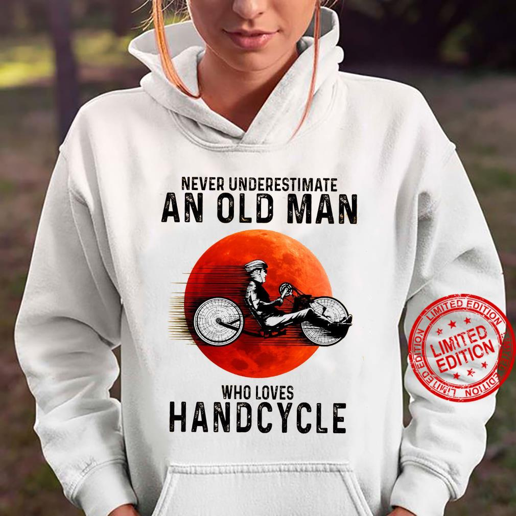 Never Underestimate An Old Man Who Loves Handcycle Shirt hoodie